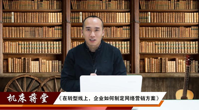 """机床""""蒋""""堂1:企业转型线上,如何制定网络营销方案?"""